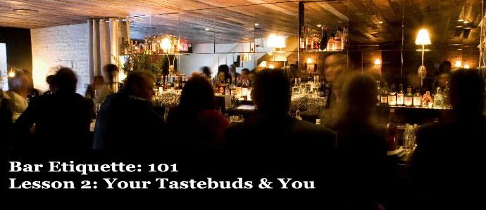 Bar Etiquette: 101, Lesson 2: Your Tastebuds & You